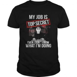 My job is top secret even I dont know what Im doing shirt Shirt