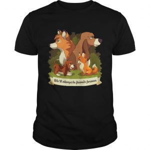 The Fox and The HoundWell always be Friends Forever shirt Shirt