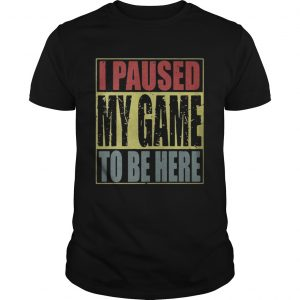 I paused my game to be here shirt Shirt