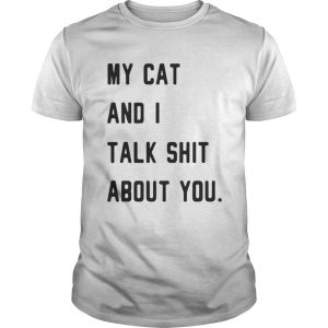 My cat and I talk shit about you shirt Shirt