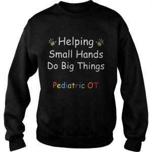 Helping Small Hands Do Big Things Pediatric OT sweatshirt