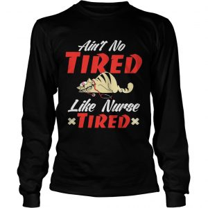 Aint to tired like nurse tired cat longsleeve tee