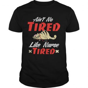 Ain't to tired like nurse tired cat shirt