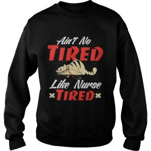 Aint to tired like nurse tired cat sweatshirt