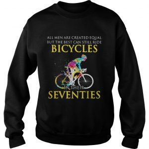 All men are created equal but only the best can still ride bicycles sweatshirt