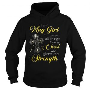 Cross I am May girl I can do all things through christ who gives me strength hoodie