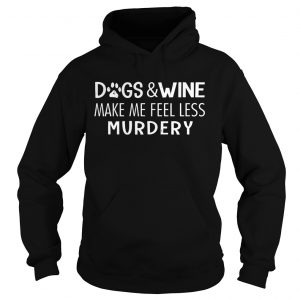 Dogs And Wine Make Me Feel Less Murdery hoodie