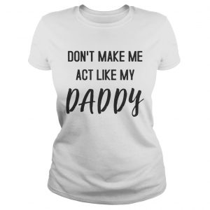 Dont Make Me Act Like My Daddy Shirt Classic Ladies