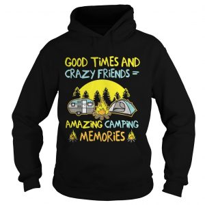 Good times and crazy friends amazing camping memories hoodie
