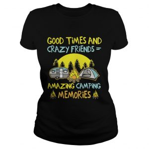 Good times and crazy friends amazing camping memories ladies tee