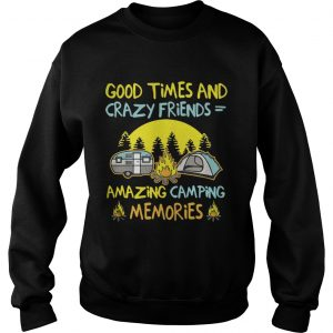 Good times and crazy friends amazing camping memories sweatshirt