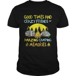 Good times and crazy friends amazing camping memories unisex