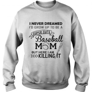 I never dreamed Id grow up to be a super cute baseball mom but here I am killing it sweatshirt