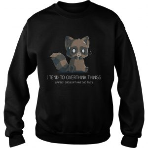 I tend to overthink things maybe I shouldnt have said that sweatshirt
