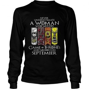 Never underestimate a woman who watches Game Of Thrones and was born in September longsleeve tee
