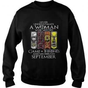 Never underestimate a woman who watches Game Of Thrones and was born in September sweatshirt