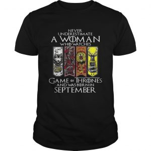 Never underestimate a woman who watches Game Of Thrones and was born in September unisex