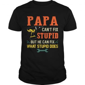 Papa Can't Fix Stupid But He Can Fix What Stupid Does T-Shirt