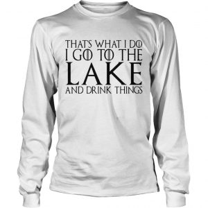 Thats what I do I go to the lake and drink things Game of Thrones longsleeve tee