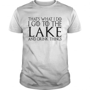 Thats what I do I go to the lake and drink things Game of Thrones unisex
