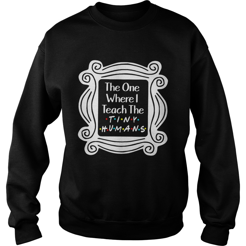 The one where I teach the tiny humans Sweatshirt