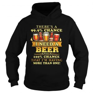Theres a 999 chance I need a beer and a 100 chance that Im having more than one hoodie