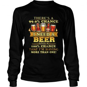 Theres a 999 chance I need a beer and a 100 chance that Im having more than one longsleeve tee