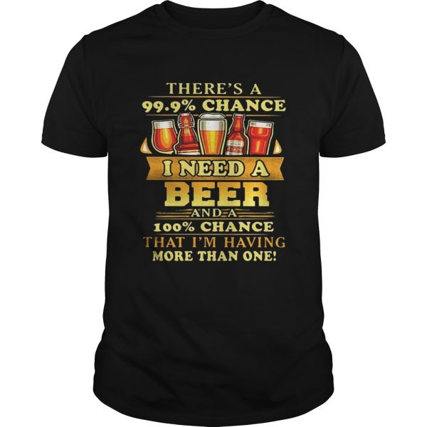 There's a 99.9 chance I need a beer and a 100 chance that I'm having more than one shirt