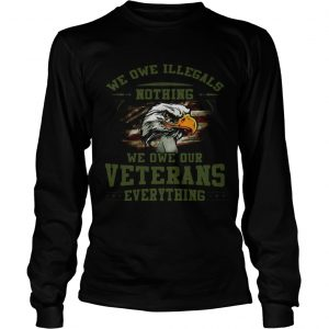 We owe Illegals nothing we owe our veterans everything longsleeve tee