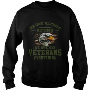 We owe Illegals nothing we owe our veterans everything sweatshirt