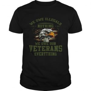 We owe Illegals nothing we owe our veterans everything unisex