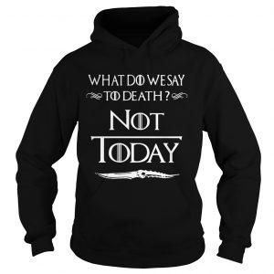 What do we say to death not today Game of Thrones hoodie
