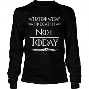 What do we say to death not today Game of Thrones longsleeve tee