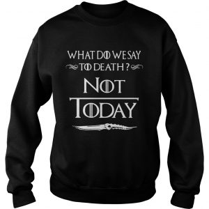 What do we say to death not today Game of Thrones sweatshirt