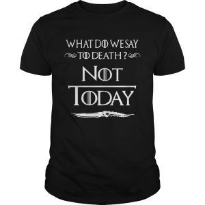 What do we say to death not today Game of Thrones unisex
