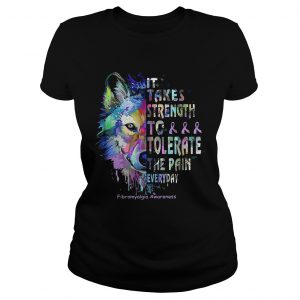 Wolf it takes strength to tolerate the pain everyday fibromyalgia awareness  Classic Ladies