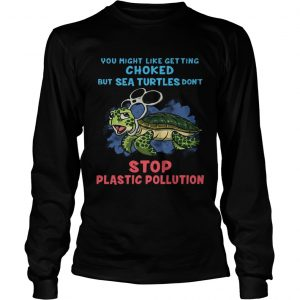 You Might Like Getting Choked But Sea Turtles Do Not Stop Plastic Pollution longsleeve tee
