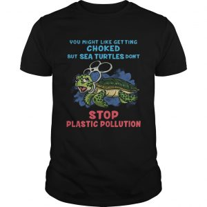 You Might Like Getting Choked But Sea Turtles Do Not Stop Plastic Pollution T-shirt