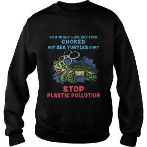 You Might Like Getting Choked But Sea Turtles Do Not Stop Plastic Pollution sweatshirt