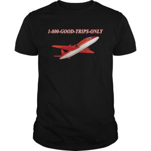 1800 Good Trips Only Shirt Unisex
