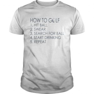 How To Golf Hit Ball Swear Search For Ball Start Drinking Repeat Shirt Unisex
