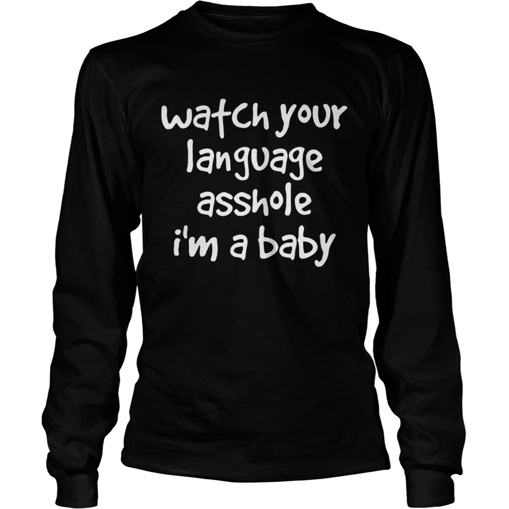 Watch Your Language Asshole Im A Baby  LongSleeve