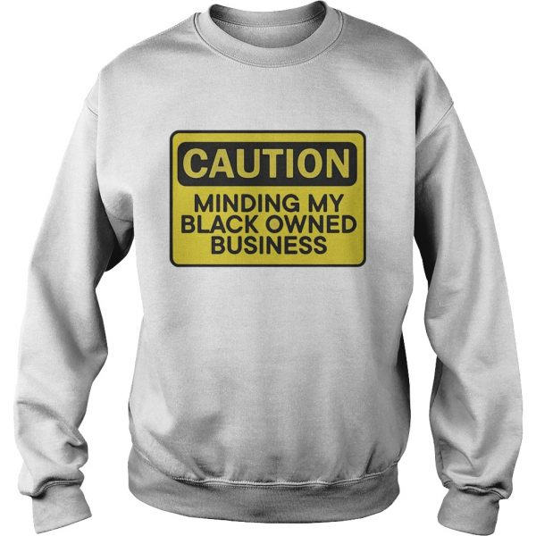Caution minding my black owned business  Sweatshirt