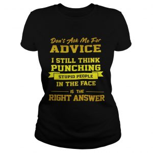 Dont Ask Me For Advice I Still Think Punching Stupid People Shirt Classic Ladies