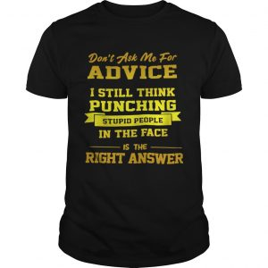 Dont Ask Me For Advice I Still Think Punching Stupid People Shirt Unisex