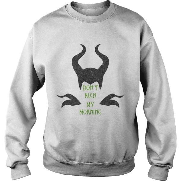 Maleficent dont ruin my morning  Sweatshirt