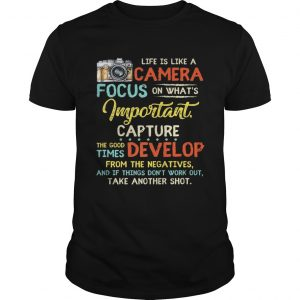 Pretty Life Is Like A Camera Focus On Whats Important Capture The Good Times Develop From The Nega Unisex