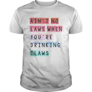Aint no laws when youre drinking claws  Unisex