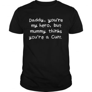 Daddy youre my hero but mummy thinks youre a cunt  Unisex
