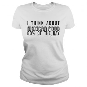 I Think About Mexican Food 80 Of The Day Shirt Classic Ladies